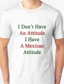 I Don't Have An Attitude I Have A Mexican Attitude  T-Shirt