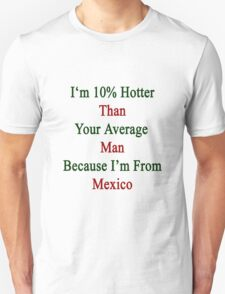 I'm 10% Hotter Than Your Average Man Because I'm From Mexico  T-Shirt