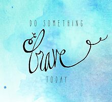 Do Something Brave Today by Franchesca Cox