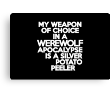 My weapon of choice in a Werewolf Apocalypse is a silver potato peeler Canvas Print