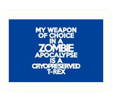 My weapon of choice in a Zombie Apocalypse is a cryopreserved T-Rex Art Print