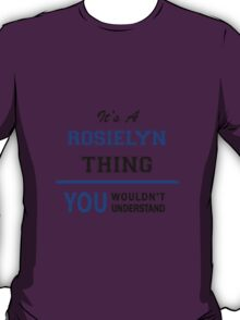 It's a ROSIELYN thing, you wouldn't understand !! T-Shirt