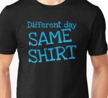 Different day, same shirt Unisex T-Shirt