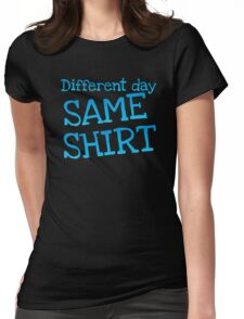 Different day, same shirt Womens Fitted T-Shirt