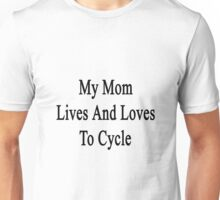 My Mom Lives And Loves To Cycle  Unisex T-Shirt