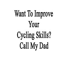 Want To Improve Your Cycling Skills? Call My Dad  Photographic Print