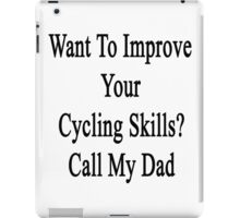 Want To Improve Your Cycling Skills? Call My Dad  iPad Case/Skin