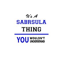 It's a SABRSULA thing, you wouldn't understand !! Photographic Print