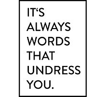 It's always words that undress you. Photographic Print