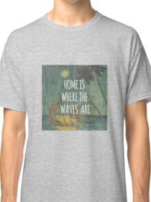 Home is where the waves are. Classic T-Shirt
