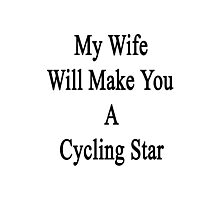 My Wife Will Make You A Cycling Star  Photographic Print