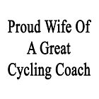Proud Wife Of A Great Cycling Coach  by supernova23