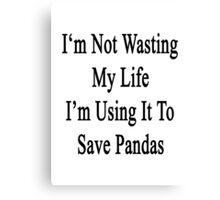I'm Not Wasting My Life I'm Using It To Save Pandas  Canvas Print