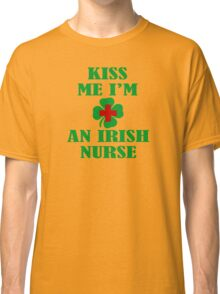 KISS ME IM AN IRISH NURSE Classic T-Shirt