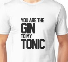 You Are The Gin To My Tonic Unisex T-Shirt