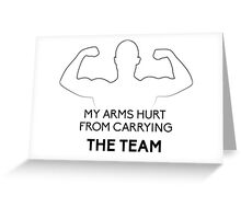 My arms hurt...from CARRYING THE TEAM Greeting Card