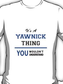 It's a YAWNICK thing, you wouldn't understand !! T-Shirt