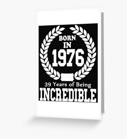 Born In 1976 39 Years Of Being Incredible Greeting Card