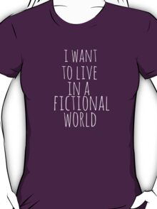 i want to live in a fictional world T-Shirt