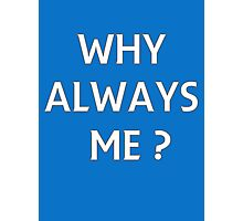 WHY ALWAYS ME? Photographic Print