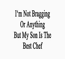 I'm Not Bragging Or Anything But My Son Is The Best Chef  Unisex T-Shirt