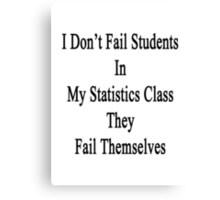 I Don't Fail Students In My Statistics Class They Fail Themselves  Canvas Print