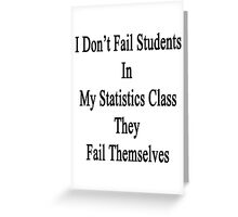 I Don't Fail Students In My Statistics Class They Fail Themselves  Greeting Card