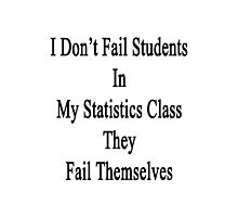 I Don't Fail Students In My Statistics Class They Fail Themselves  Photographic Print