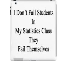 I Don't Fail Students In My Statistics Class They Fail Themselves  iPad Case/Skin