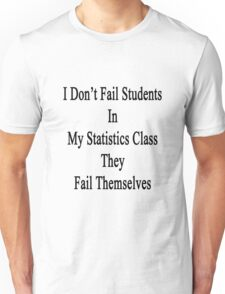 I Don't Fail Students In My Statistics Class They Fail Themselves  Unisex T-Shirt