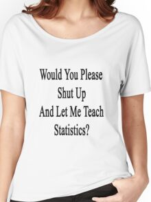Would You Please Shut Up And Let Me Teach Statistics?  Women's Relaxed Fit T-Shirt