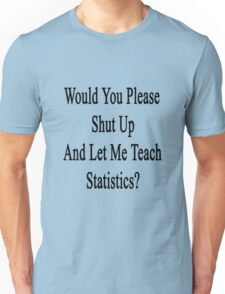 Would You Please Shut Up And Let Me Teach Statistics?  Unisex T-Shirt