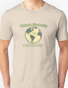 Think globally act locally  Unisex T-Shirt