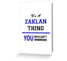 It's a ZAKLAN thing, you wouldn't understand !! Greeting Card