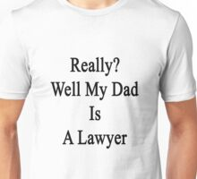 Really? Well My Dad Is A Lawyer  Unisex T-Shirt