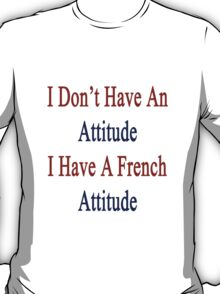 I Don't Have An Attitude I Have A French Attitude  T-Shirt