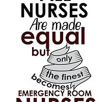 ALL NURSES ARE MADE EQUAL BUT ONLY THE FINEST BECOMES EMERGENCY ROOM NURSES by BADASSTEES