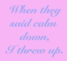 When They Said Calm Down I Threw Up by pfenni2
