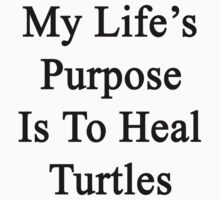 My Life's Purpose Is To Heal Turtles  by supernova23
