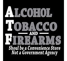 Alcohol Tobacco and Firearms Should Be A Convenience Store Not A Government Agency Funny Geek Nerd Photographic Print