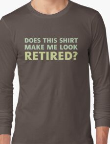 Does this shirt make me look retired? Long Sleeve T-Shirt
