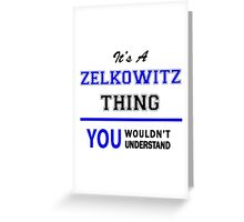It's a ZELKOWITZ thing, you wouldn't understand !! Greeting Card