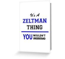 It's a ZELTMAN thing, you wouldn't understand !! Greeting Card