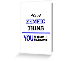 It's a ZEMEIC thing, you wouldn't understand !! Greeting Card