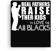 REAL FATHERS RAISE THER KIDS TO LOVE THE ALL BLACKS Canvas Print