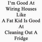 I'm Good At Wiring Houses Like A Fat Kid Is Good At Cleaning Out A Fridge  by supernova23