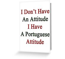 I Don't Have An Attitude I Have A Portuguese Attitude  Greeting Card