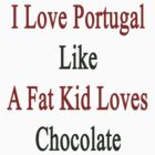 I Love Portugal Like A Fat Kid Loves Chocolate  by supernova23