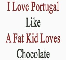 I Love Portugal Like A Fat Kid Loves Chocolate  by supernova23