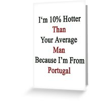 I'm 10% Hotter Than Your Average Man Because I'm From Portugal  Greeting Card